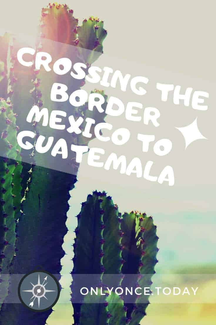 Complete guide to the Mexico to Guatemala Border Crossing
