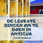 Complete lijst met top bezienswaardigheden in Antigua, Guatemala